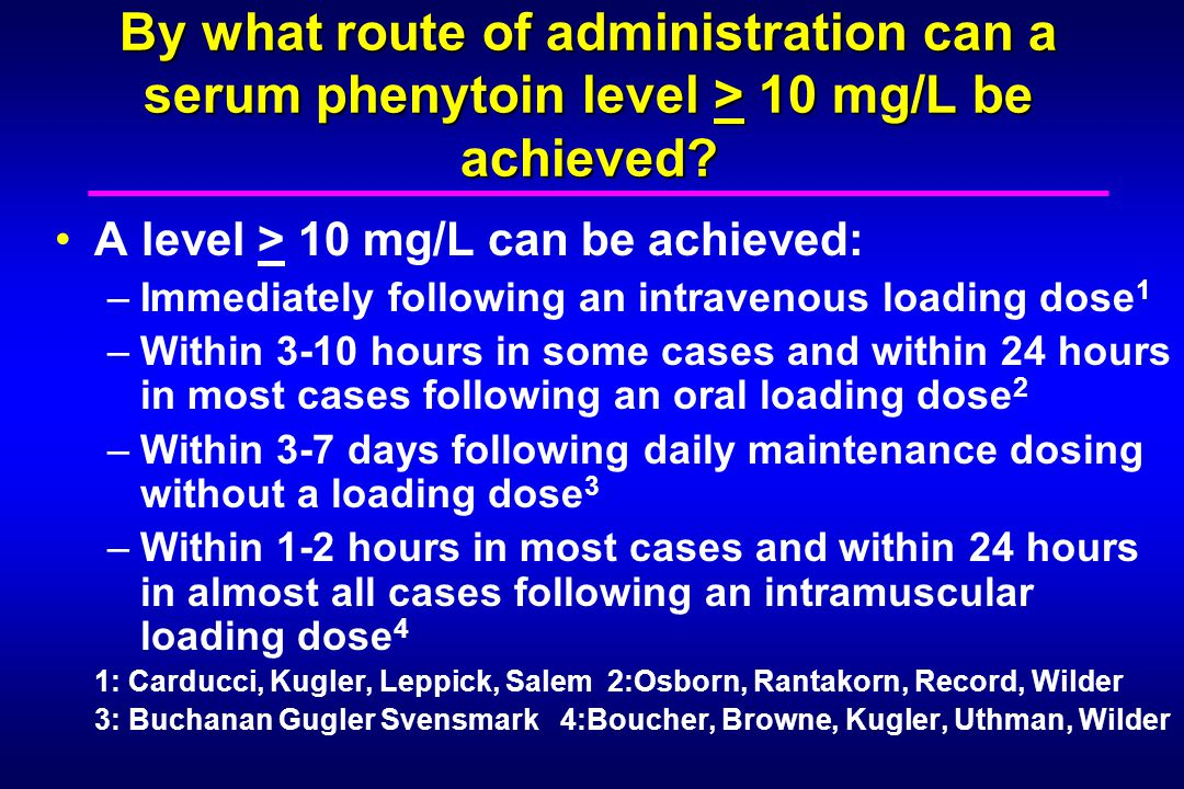 By what route of administration can a serum phenytoin level > 10 mg/L be achieved? A level > 10 mg/L can be achieved: –Immediately following an intrav