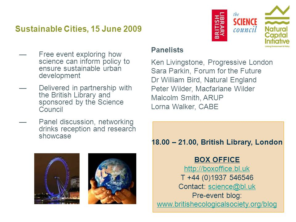 Sustainable Cities, 15 June 2009 —Free event exploring how science can inform policy to ensure sustainable urban development —Delivered in partnership with the British Library and sponsored by the Science Council —Panel discussion, networking drinks reception and research showcase Panelists Ken Livingstone, Progressive London Sara Parkin, Forum for the Future Dr William Bird, Natural England Peter Wilder, Macfarlane Wilder Malcolm Smith, ARUP Lorna Walker, CABE 18.00 – 21.00, British Library, London BOX OFFICE http://boxoffice.bl.uk T +44 (0)1937 546546 Contact: science@bl.ukscience@bl.uk Pre-event blog: www.britishecologicalsociety.org/blog