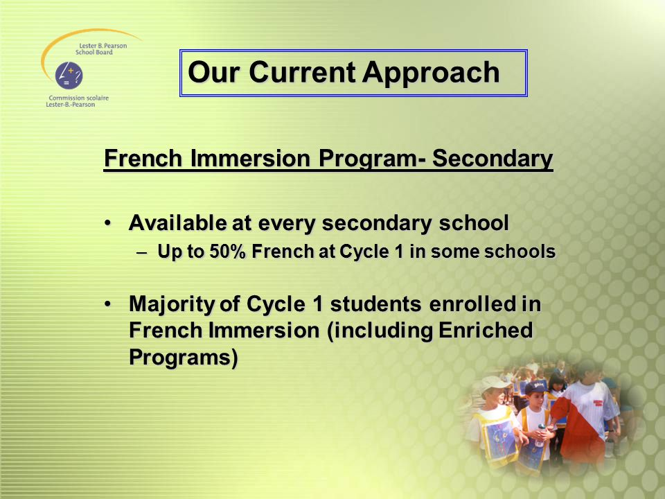 French Immersion Program- Secondary Available at every secondary schoolAvailable at every secondary school –Up to 50% French at Cycle 1 in some school