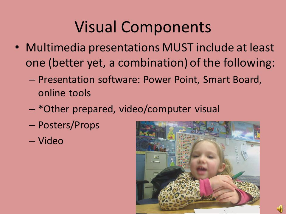 Visual Components Multimedia presentations MUST include at least one (better yet, a combination) of the following: – Presentation software: Power Point, Smart Board, online tools – *Other prepared, video/computer visual – Posters/Props – Video