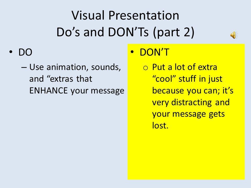 "Visual Presentation Do's and DON'Ts (part 2) DO – Use animation, sounds, and ""extras that ENHANCE your message DON'T o Put a lot of extra ""cool"" stuff"