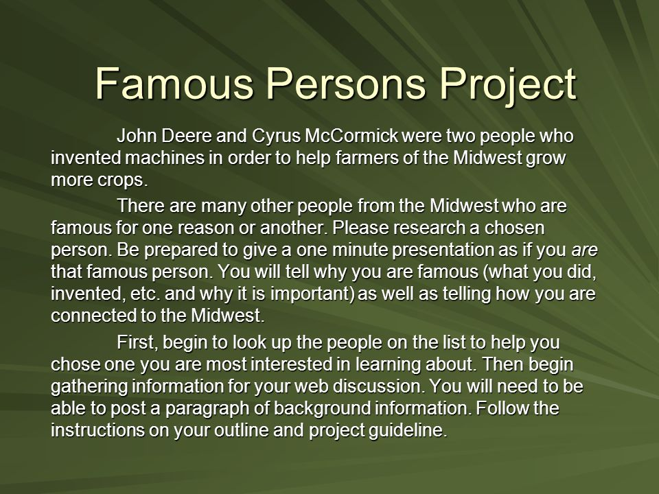 Famous Persons Project John Deere and Cyrus McCormick were two people who invented machines in order to help farmers of the Midwest grow more crops.