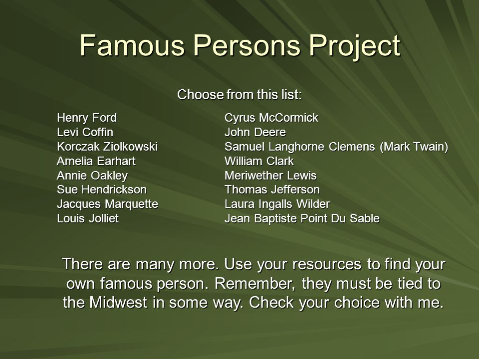 Famous Persons Project Choose from this list: Henry FordCyrus McCormick Levi CoffinJohn Deere Korczak Ziolkowski Samuel Langhorne Clemens (Mark Twain) Amelia Earhart William Clark Annie Oakley Meriwether Lewis Sue HendricksonThomas Jefferson Jacques Marquette Laura Ingalls Wilder Louis Jolliet Jean Baptiste Point Du Sable There are many more.