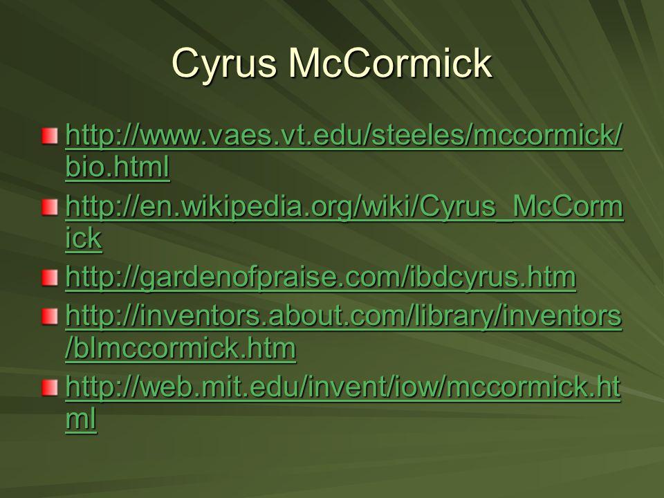 Cyrus McCormick http://www.vaes.vt.edu/steeles/mccormick/ bio.html http://www.vaes.vt.edu/steeles/mccormick/ bio.html http://en.wikipedia.org/wiki/Cyrus_McCorm ick http://en.wikipedia.org/wiki/Cyrus_McCorm ick http://gardenofpraise.com/ibdcyrus.htm http://inventors.about.com/library/inventors /blmccormick.htm http://inventors.about.com/library/inventors /blmccormick.htm http://web.mit.edu/invent/iow/mccormick.ht ml http://web.mit.edu/invent/iow/mccormick.ht ml