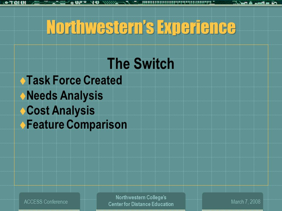 March 7, 2008 ACCESS Conference Northwestern College's Center for Distance Education Northwestern's Experience The Switch  Task Force Created  Needs Analysis  Cost Analysis  Feature Comparison