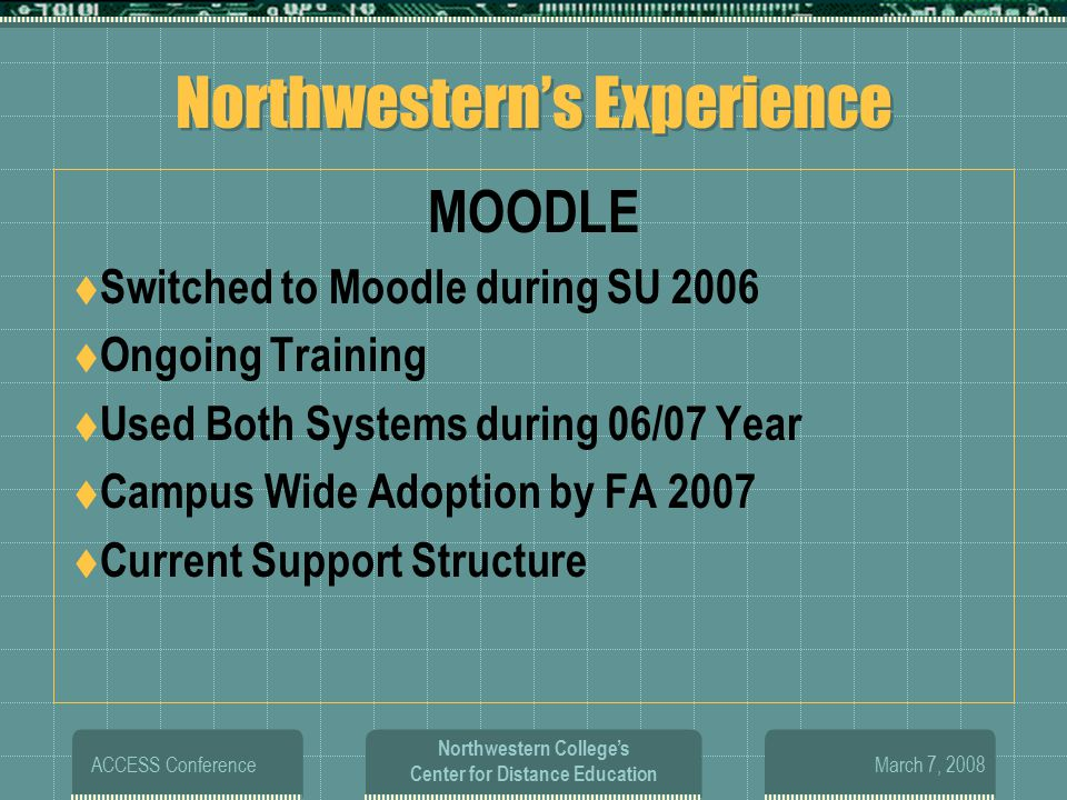 March 7, 2008 ACCESS Conference Northwestern College's Center for Distance Education Northwestern's Experience MOODLE  Switched to Moodle during SU 2006  Ongoing Training  Used Both Systems during 06/07 Year  Campus Wide Adoption by FA 2007  Current Support Structure