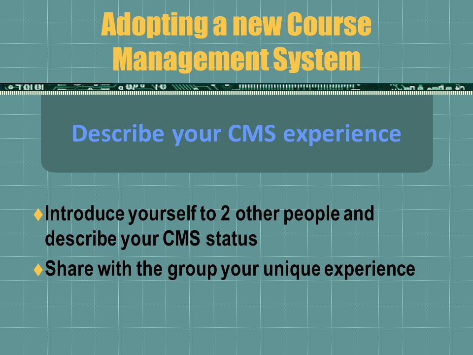 Adopting a new Course Management System Describe your CMS experience  Introduce yourself to 2 other people and describe your CMS status  Share with the group your unique experience