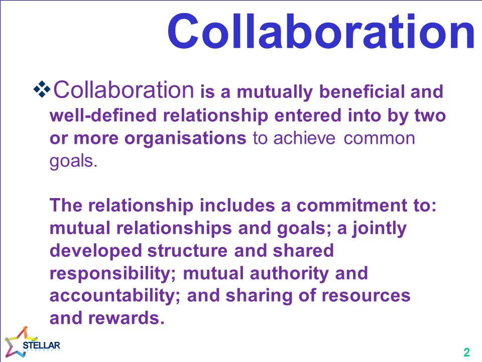 2 Collaboration  Collaboration is a mutually beneficial and well-defined relationship entered into by two or more organisations to achieve common goals.