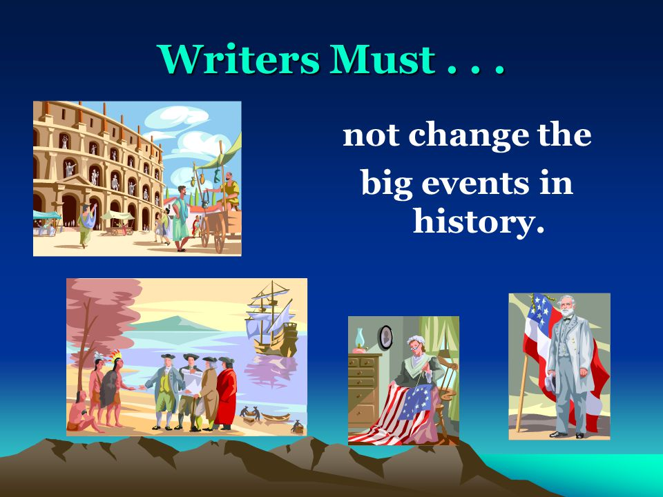 Writers Must... not change the big events in history.