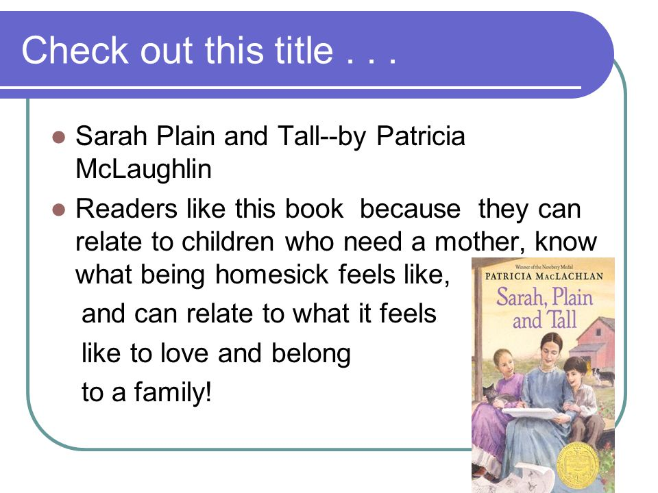 Check out this title... Sarah Plain and Tall--by Patricia McLaughlin Readers like this book because they can relate to children who need a mother, kno