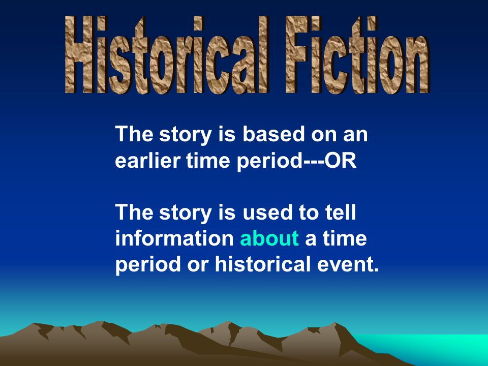 The story is based on an earlier time period---OR The story is used to tell information about a time period or historical event.