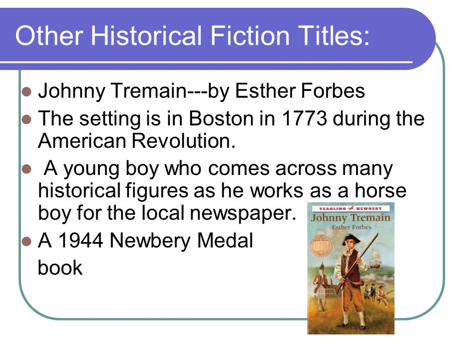 Other Historical Fiction Titles: Johnny Tremain---by Esther Forbes The setting is in Boston in 1773 during the American Revolution.