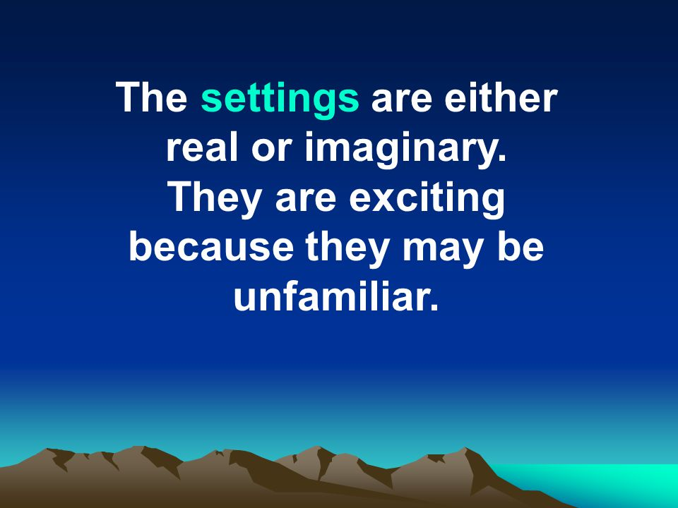 The settings are either real or imaginary. They are exciting because they may be unfamiliar.