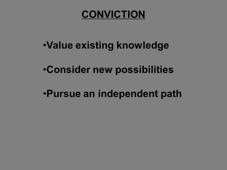 Value existing knowledge Consider new possibilities Pursue an independent path CONVICTION