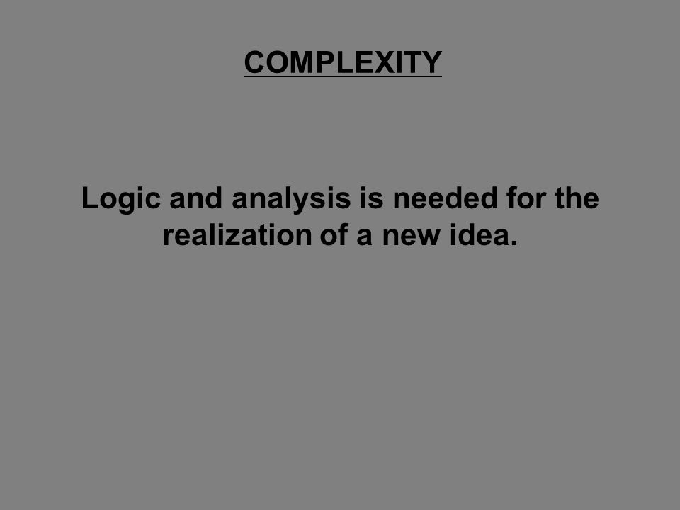 Logic and analysis is needed for the realization of a new idea. COMPLEXITY