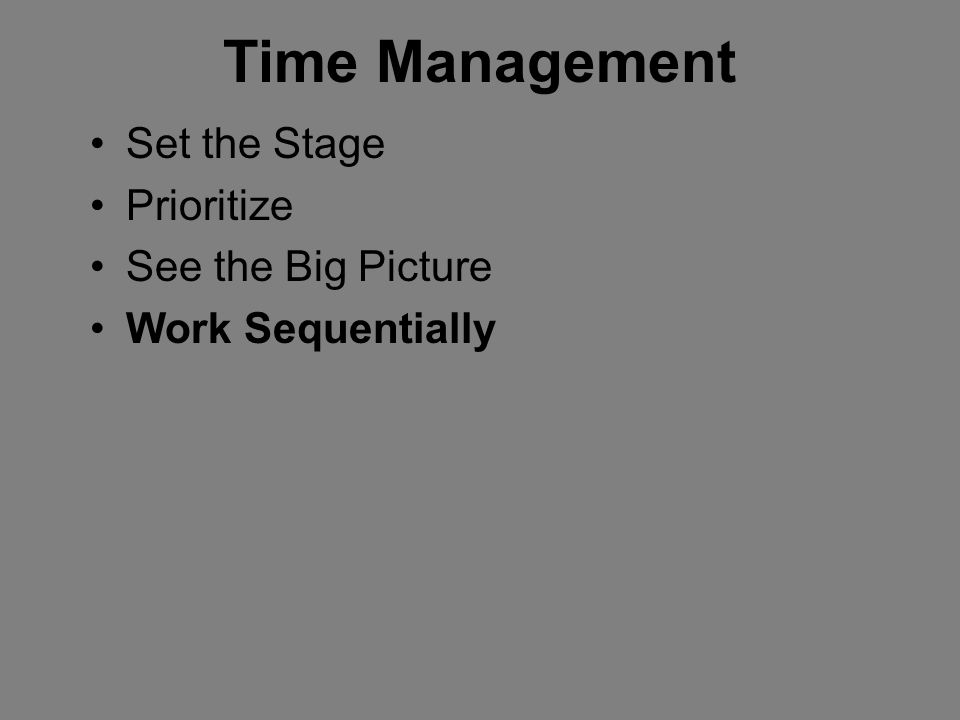 Time Management Set the Stage Prioritize See the Big Picture Work Sequentially