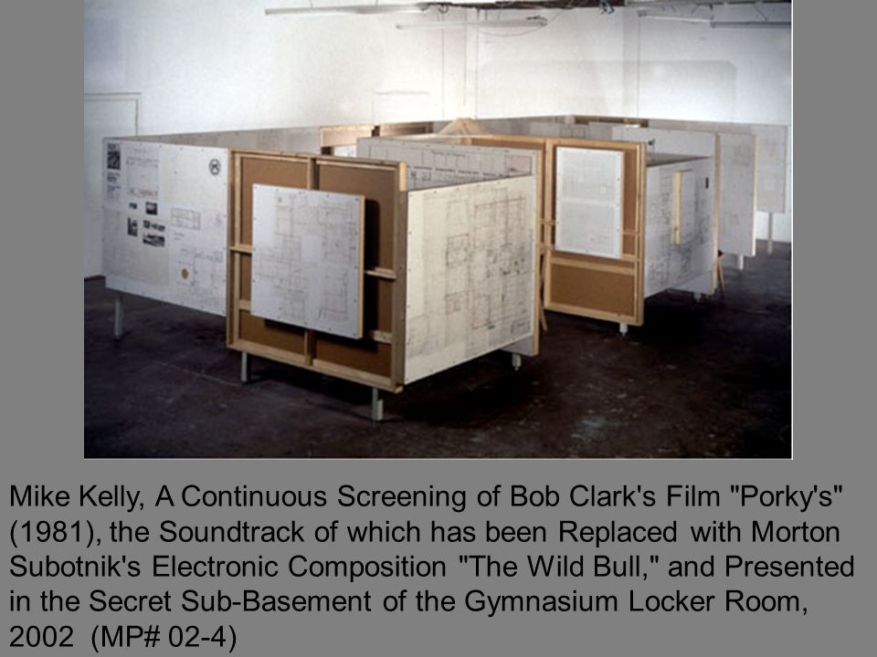 Mike Kelly, A Continuous Screening of Bob Clark s Film Porky s (1981), the Soundtrack of which has been Replaced with Morton Subotnik s Electronic Composition The Wild Bull, and Presented in the Secret Sub-Basement of the Gymnasium Locker Room, 2002 (MP# 02-4)