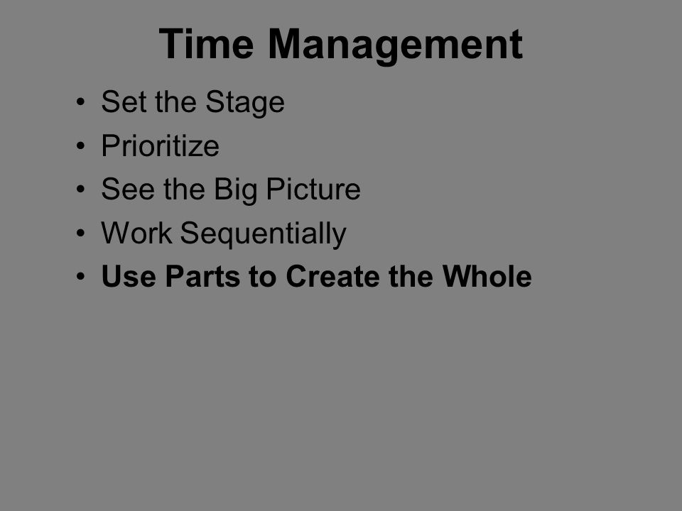 Time Management Set the Stage Prioritize See the Big Picture Work Sequentially Use Parts to Create the Whole