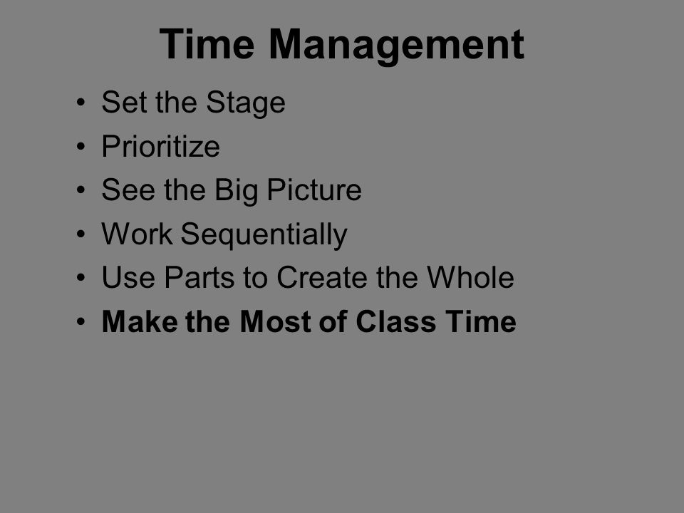 Time Management Set the Stage Prioritize See the Big Picture Work Sequentially Use Parts to Create the Whole Make the Most of Class Time