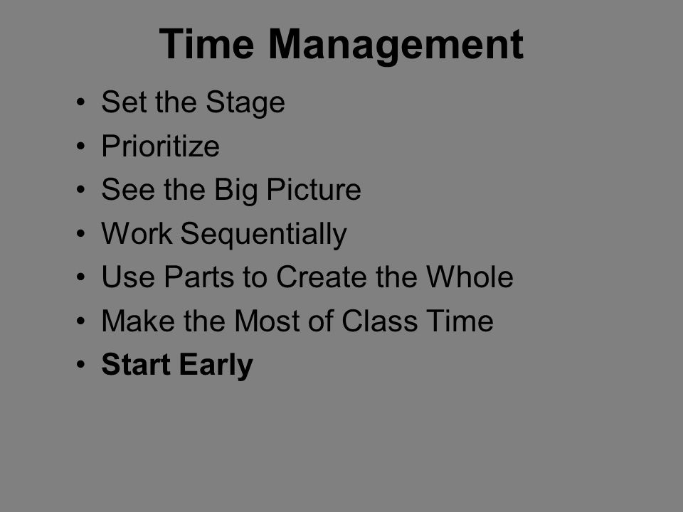 Time Management Set the Stage Prioritize See the Big Picture Work Sequentially Use Parts to Create the Whole Make the Most of Class Time Start Early