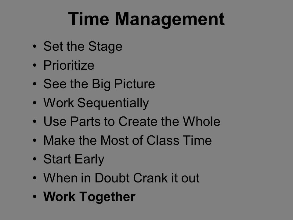 Time Management Set the Stage Prioritize See the Big Picture Work Sequentially Use Parts to Create the Whole Make the Most of Class Time Start Early W