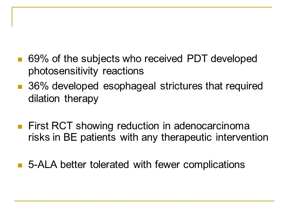 69% of the subjects who received PDT developed photosensitivity reactions 36% developed esophageal strictures that required dilation therapy First RCT showing reduction in adenocarcinoma risks in BE patients with any therapeutic intervention 5-ALA better tolerated with fewer complications