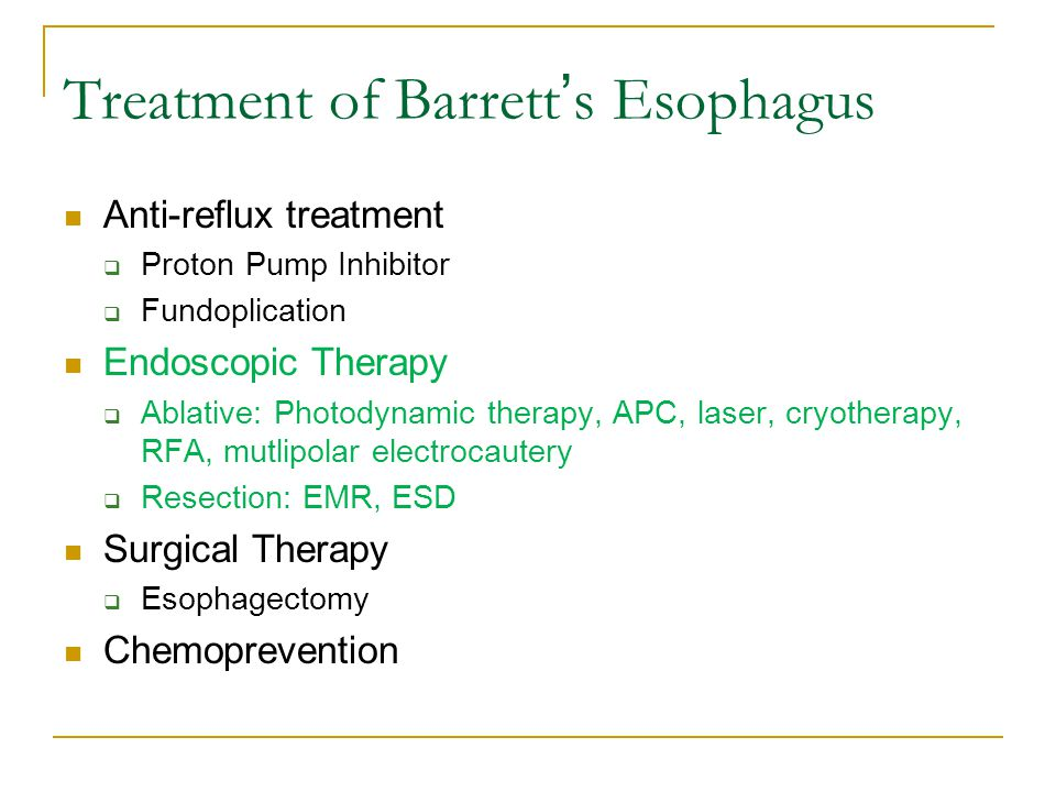 Treatment of Barrett ' s Esophagus Anti-reflux treatment  Proton Pump Inhibitor  Fundoplication Endoscopic Therapy  Ablative: Photodynamic therapy, APC, laser, cryotherapy, RFA, mutlipolar electrocautery  Resection: EMR, ESD Surgical Therapy  Esophagectomy Chemoprevention