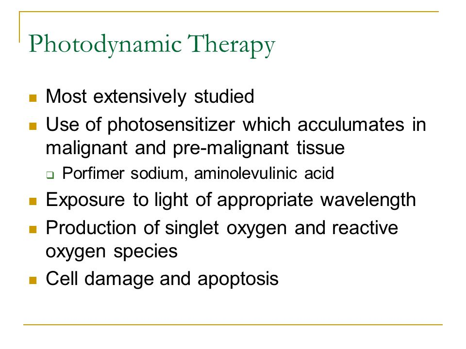 Photodynamic Therapy Most extensively studied Use of photosensitizer which acculumates in malignant and pre-malignant tissue  Porfimer sodium, aminolevulinic acid Exposure to light of appropriate wavelength Production of singlet oxygen and reactive oxygen species Cell damage and apoptosis
