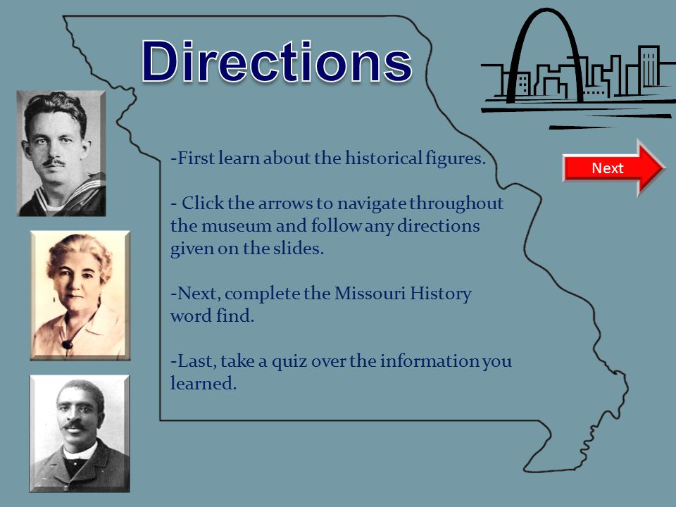-First learn about the historical figures. - Click the arrows to navigate throughout the museum and follow any directions given on the slides. -Next,