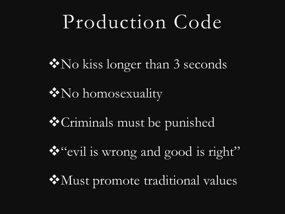 Production Code  No kiss longer than 3 seconds  No homosexuality  Criminals must be punished  evil is wrong and good is right  Must promote traditional values