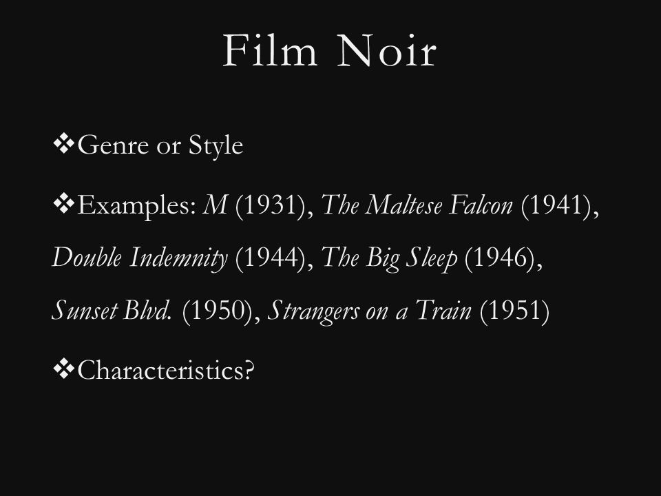 Film Noir  Genre or Style  Examples: M (1931), The Maltese Falcon (1941), Double Indemnity (1944), The Big Sleep (1946), Sunset Blvd.