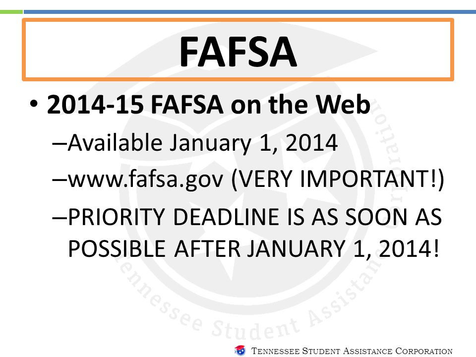 T ENNESSEE S TUDENT A SSISTANCE C ORPORATION FAFSA 2014-15 FAFSA on the Web – Available January 1, 2014 – www.fafsa.gov (VERY IMPORTANT!) – PRIORITY DEADLINE IS AS SOON AS POSSIBLE AFTER JANUARY 1, 2014!