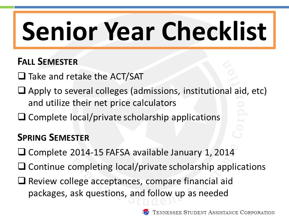 T ENNESSEE S TUDENT A SSISTANCE C ORPORATION Senior Year Checklist F ALL S EMESTER  Take and retake the ACT/SAT  Apply to several colleges (admissions, institutional aid, etc) and utilize their net price calculators  Complete local/private scholarship applications S PRING S EMESTER  Complete 2014-15 FAFSA available January 1, 2014  Continue completing local/private scholarship applications  Review college acceptances, compare financial aid packages, ask questions, and follow up as needed