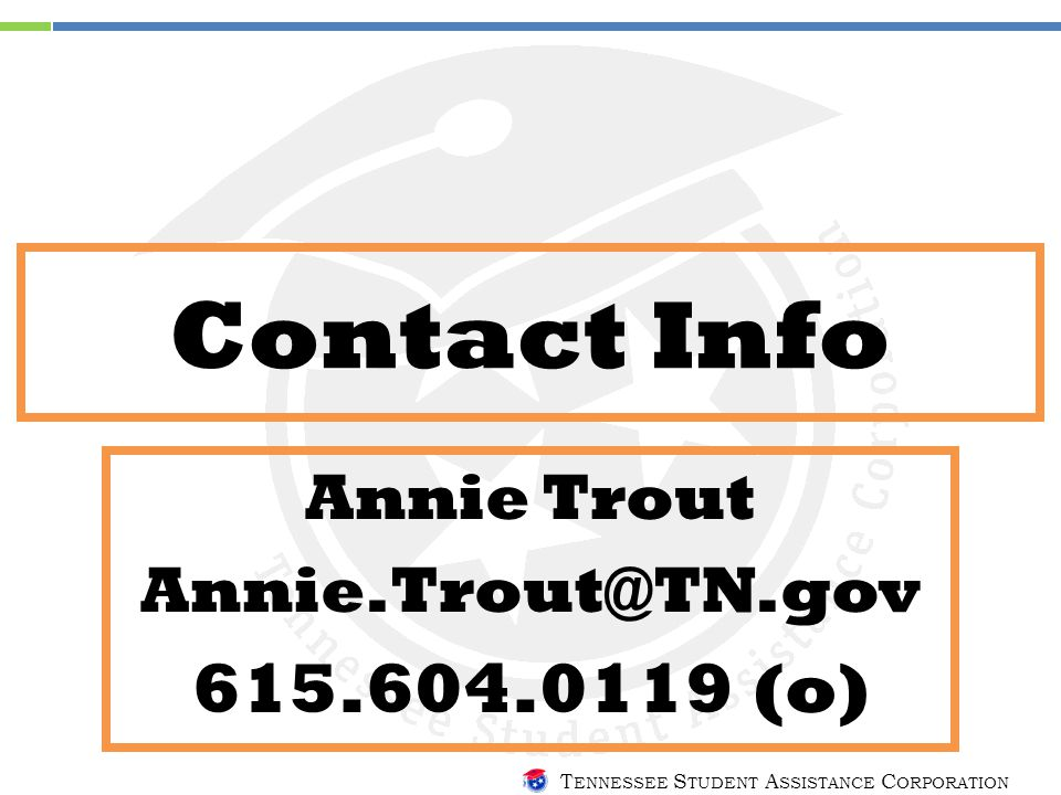 T ENNESSEE S TUDENT A SSISTANCE C ORPORATION Contact Info Annie Trout Annie.Trout@TN.gov 615.604.0119 (o)