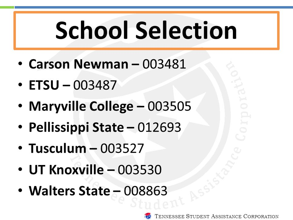 T ENNESSEE S TUDENT A SSISTANCE C ORPORATION School Selection Carson Newman – 003481 ETSU – 003487 Maryville College – 003505 Pellissippi State – 012693 Tusculum – 003527 UT Knoxville – 003530 Walters State – 008863