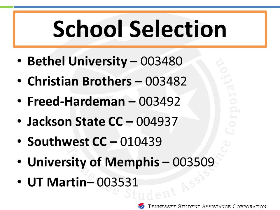 T ENNESSEE S TUDENT A SSISTANCE C ORPORATION School Selection Bethel University – 003480 Christian Brothers – 003482 Freed-Hardeman – 003492 Jackson State CC – 004937 Southwest CC – 010439 University of Memphis – 003509 UT Martin– 003531