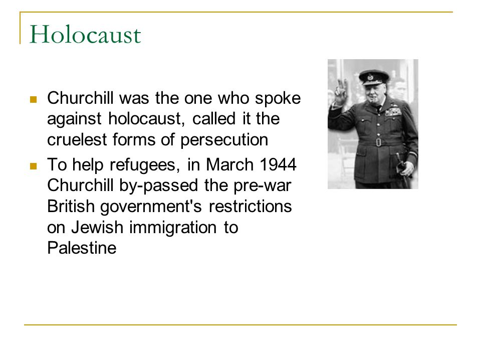 Holocaust Churchill was the one who spoke against holocaust, called it the cruelest forms of persecution To help refugees, in March 1944 Churchill by-passed the pre-war British government s restrictions on Jewish immigration to Palestine