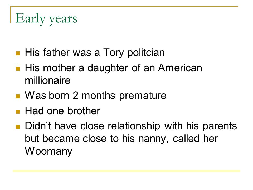 Early years His father was a Tory politcian His mother a daughter of an American millionaire Was born 2 months premature Had one brother Didn't have close relationship with his parents but became close to his nanny, called her Woomany