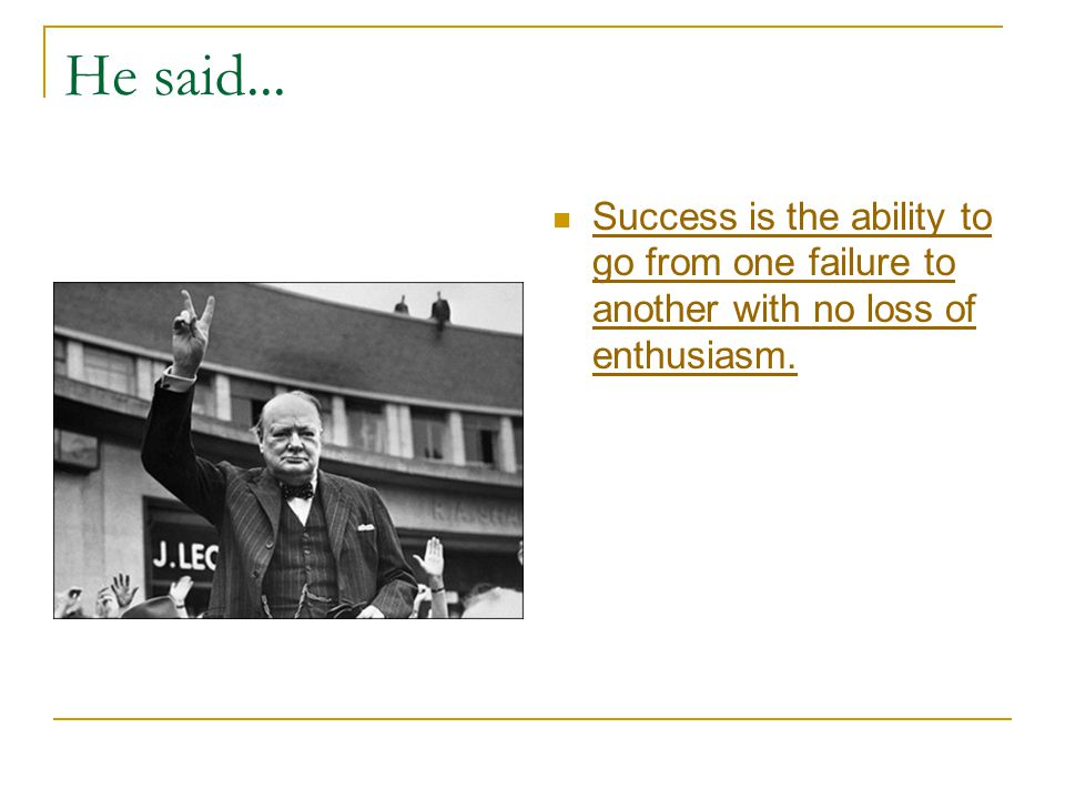 He said... Success is the ability to go from one failure to another with no loss of enthusiasm.