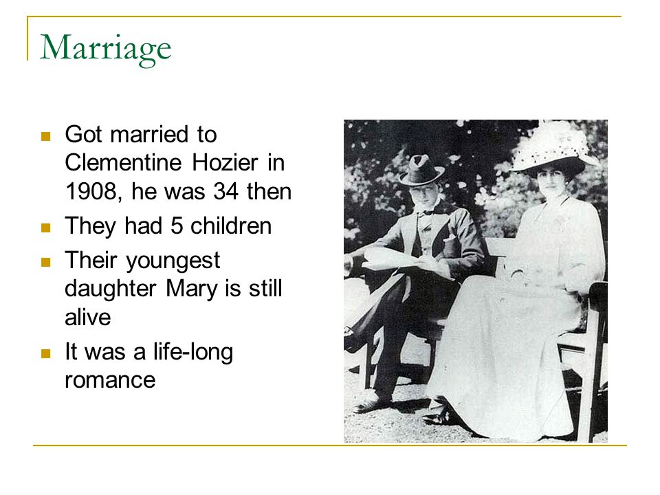 Marriage Got married to Clementine Hozier in 1908, he was 34 then They had 5 children Their youngest daughter Mary is still alive It was a life-long romance