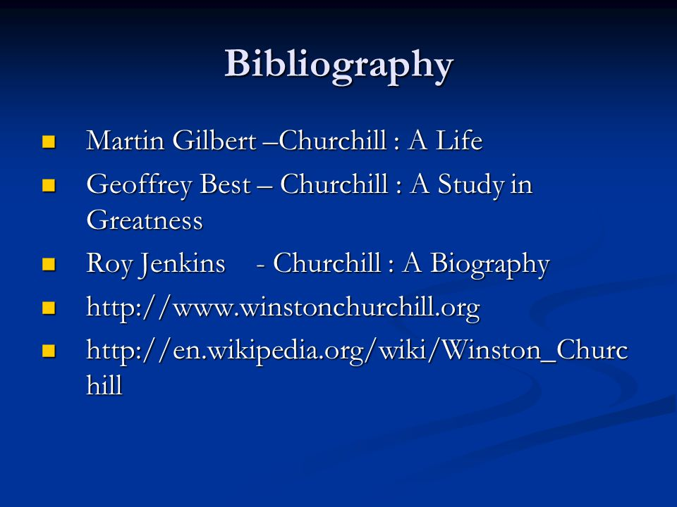 Bibliography Martin Gilbert –Churchill : A Life Martin Gilbert –Churchill : A Life Geoffrey Best – Churchill : A Study in Greatness Geoffrey Best – Churchill : A Study in Greatness Roy Jenkins - Churchill : A Biography Roy Jenkins - Churchill : A Biography http://www.winstonchurchill.org http://www.winstonchurchill.org http://en.wikipedia.org/wiki/Winston_Churc hill http://en.wikipedia.org/wiki/Winston_Churc hill