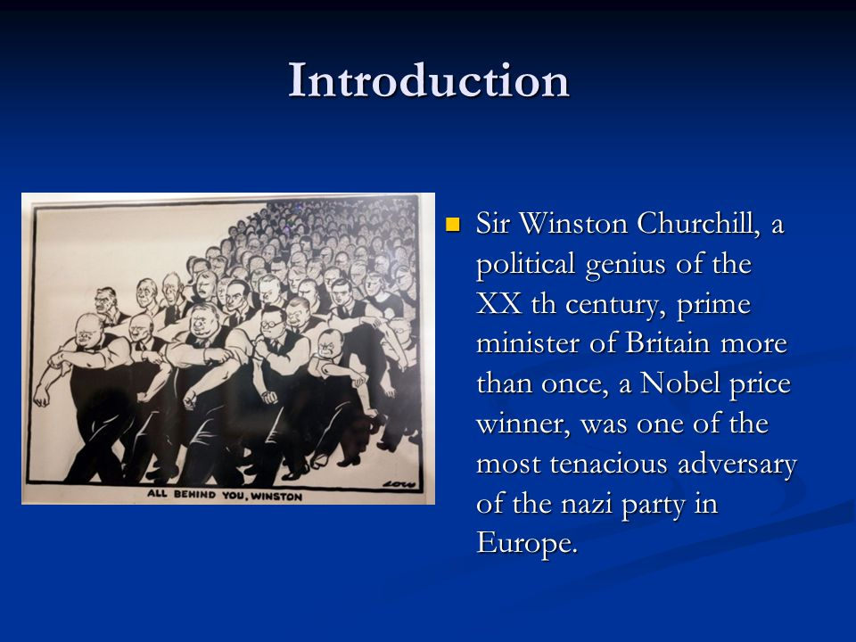 Introduction Sir Winston Churchill, a political genius of the XX th century, prime minister of Britain more than once, a Nobel price winner, was one of the most tenacious adversary of the nazi party in Europe.
