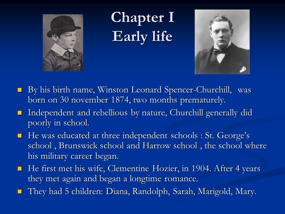Chapter I Early life By his birth name, Winston Leonard Spencer-Churchill, was born on 30 november 1874, two months prematurely.
