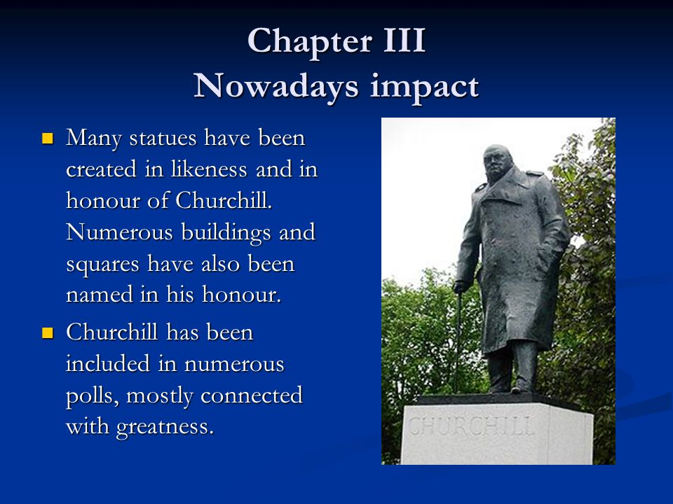 Chapter III Nowadays impact Many statues have been created in likeness and in honour of Churchill.