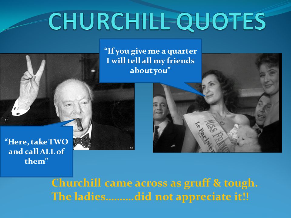 Churchill came across as gruff & tough. The ladies……….did not appreciate it!.