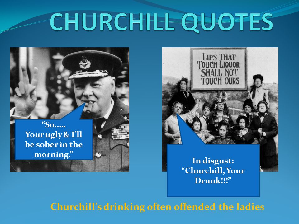 Churchill s drinking often offended the ladies In disgust: Churchill, Your Drunk!!! So..… Your ugly & I'll be sober in the morning.