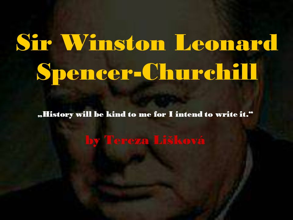 "Sir Winston Leonard Spencer-Churchill ""History will be kind to me for I intend to write it. by Tereza Lišková"