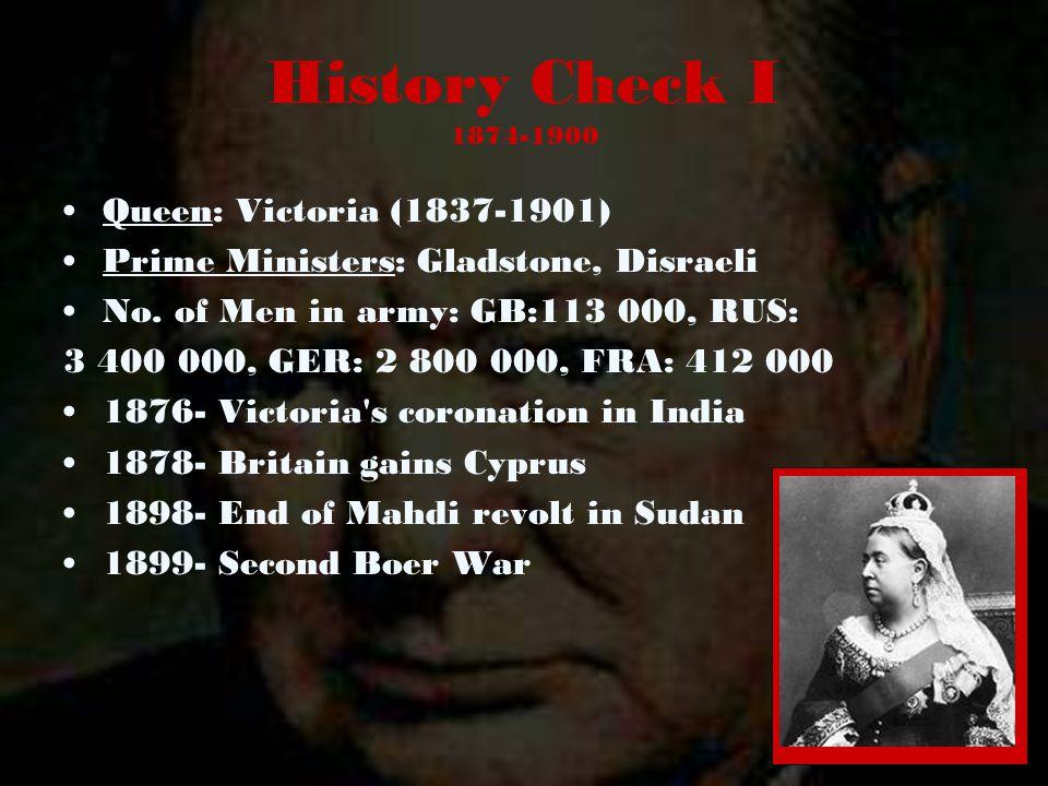 History Check I 1874-1900 Queen: Victoria (1837-1901) Prime Ministers: Gladstone, Disraeli No. of Men in army: GB:113 000, RUS: 3 400 000, GER: 2 800