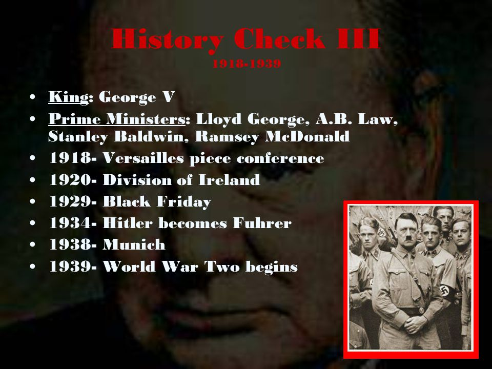 History Check III 1918-1939 King: George V Prime Ministers: Lloyd George, A.B. Law, Stanley Baldwin, Ramsey McDonald 1918- Versailles piece conference