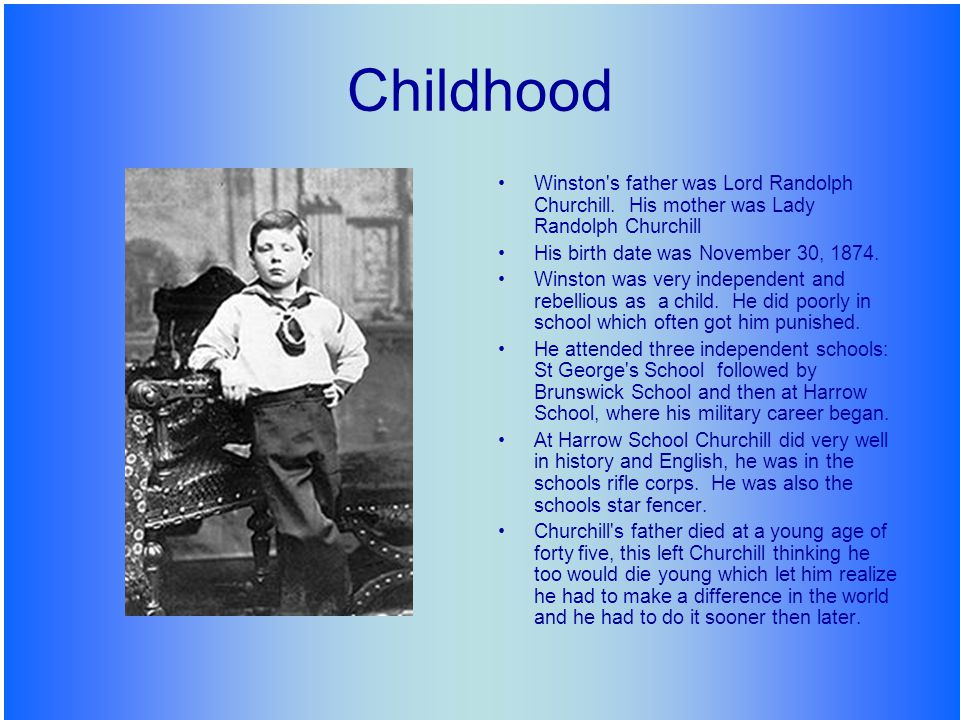 Childhood Winston's father was Lord Randolph Churchill. His mother was Lady Randolph Churchill His birth date was November 30, 1874. Winston was very